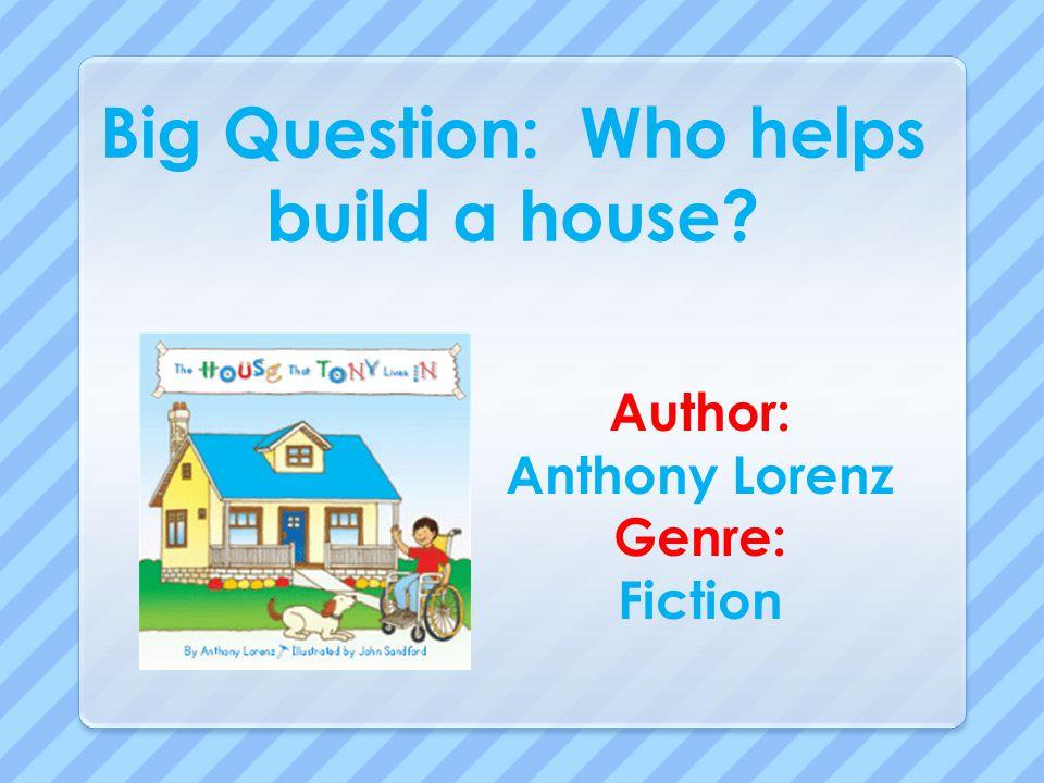 Big Question: Who helps build a house? Author: Anthony Lorenz Genre: Fiction