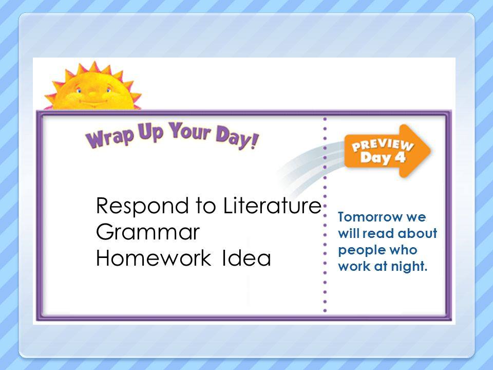 Respond to Literature Grammar Homework Idea Tomorrow we will read about people who work at night.