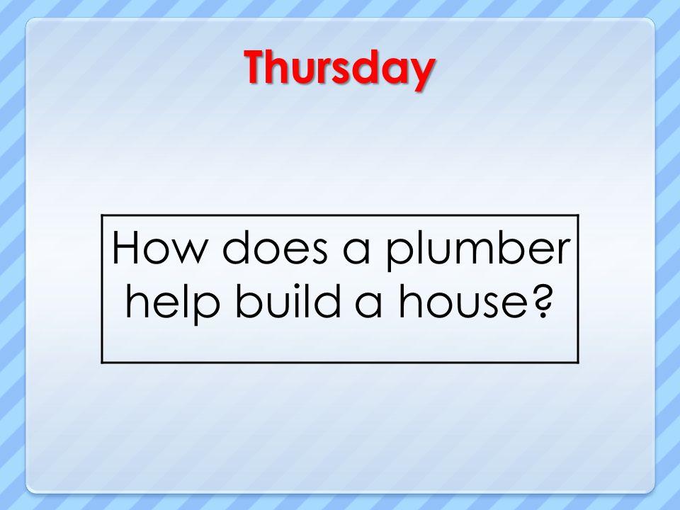Thursday How does a plumber help build a house?