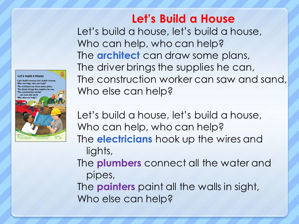 Lets Build a House Lets build a house, lets build a house, Who can help, who can help? The architect can draw some plans, The driver brings the suppli