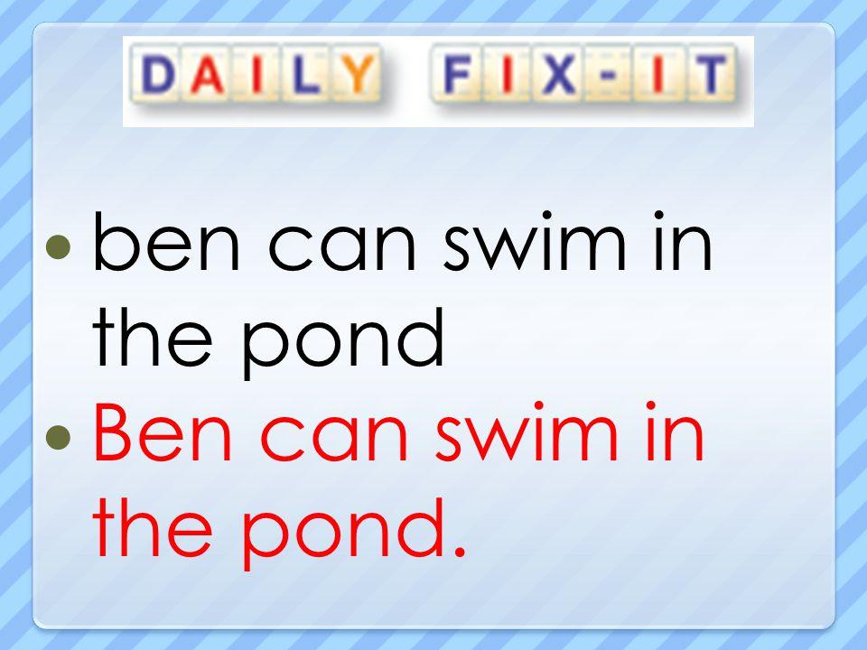 ben can swim in the pond Ben can swim in the pond.