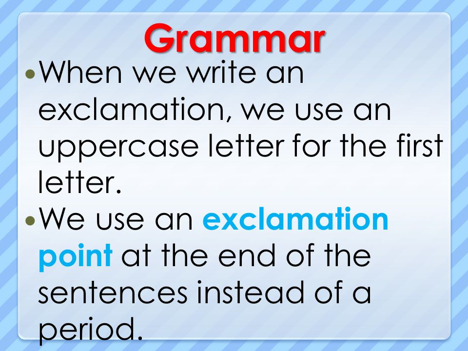 Grammar When we write an exclamation, we use an uppercase letter for the first letter. We use an exclamation point at the end of the sentences instead