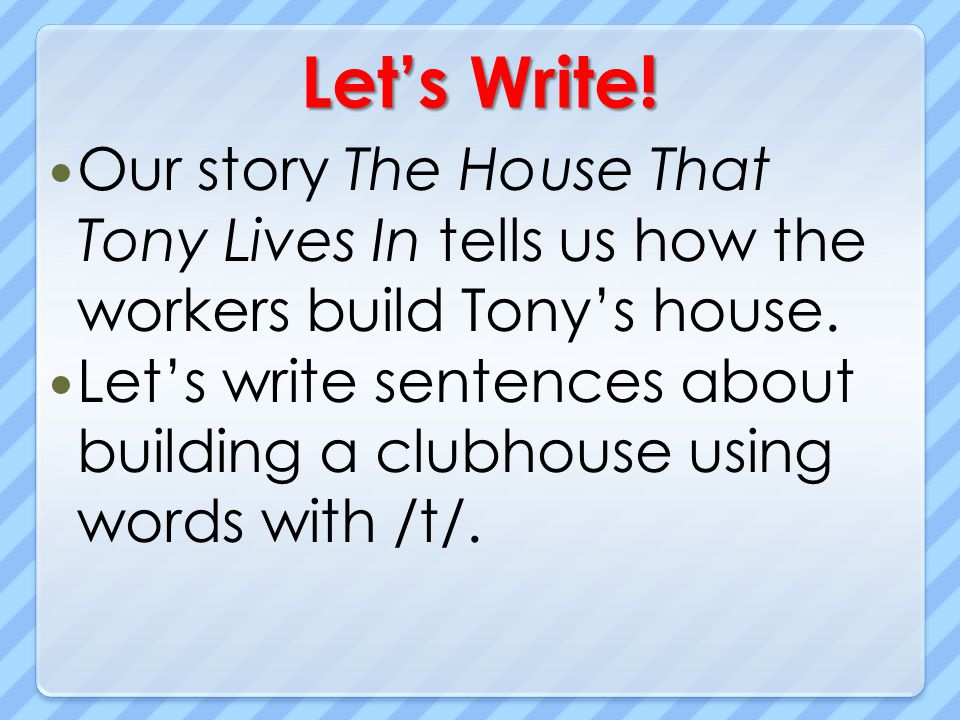 Lets Write! Our story The House That Tony Lives In tells us how the workers build Tonys house. Lets write sentences about building a clubhouse using w