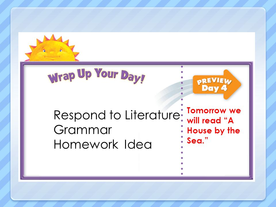 Respond to Literature Grammar Homework Idea Tomorrow we will read A House by the Sea.