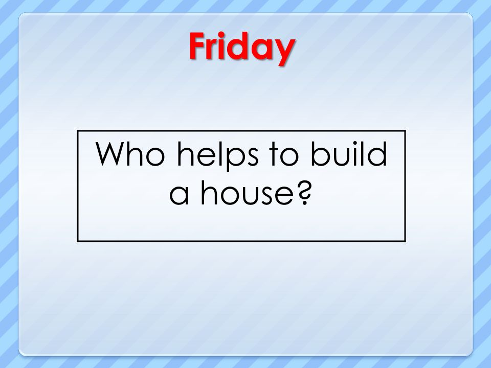 Friday Who helps to build a house?