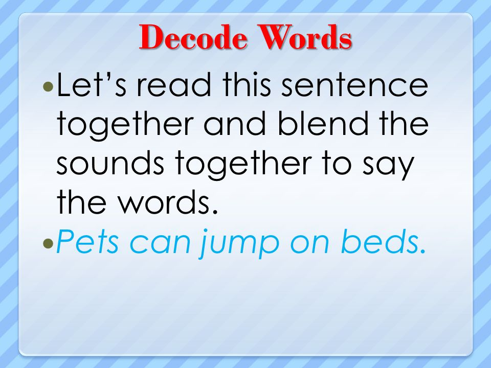 Decode Words Lets read this sentence together and blend the sounds together to say the words. Pets can jump on beds.