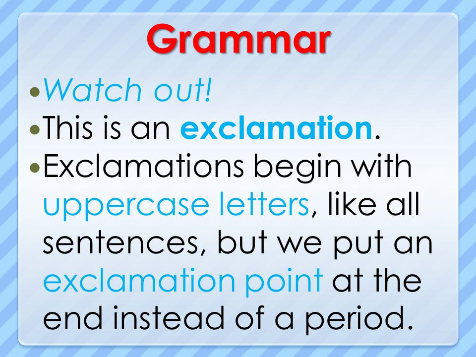 Grammar Watch out! This is an exclamation. Exclamations begin with uppercase letters, like all sentences, but we put an exclamation point at the end i