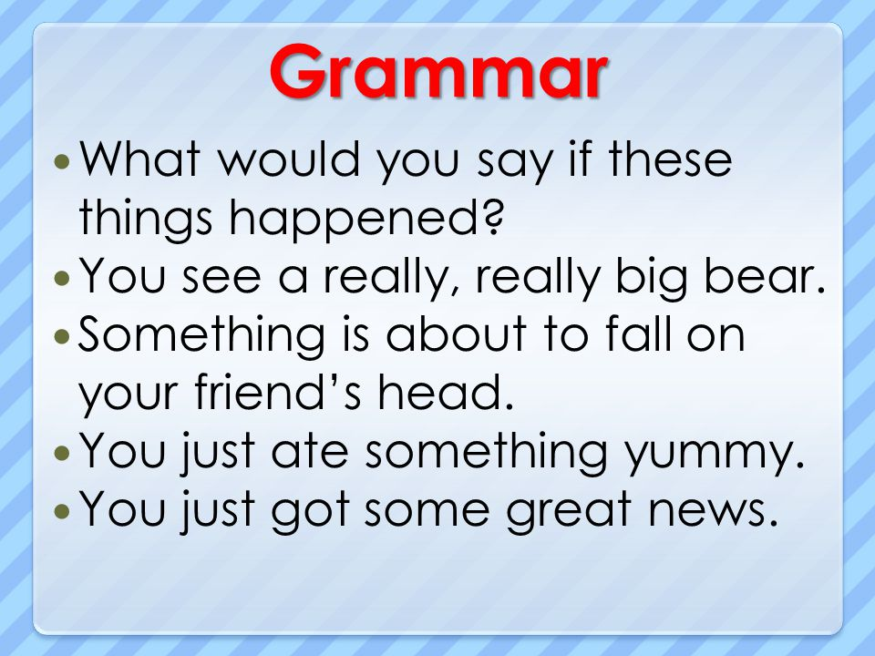 Grammar What would you say if these things happened? You see a really, really big bear. Something is about to fall on your friends head. You just ate