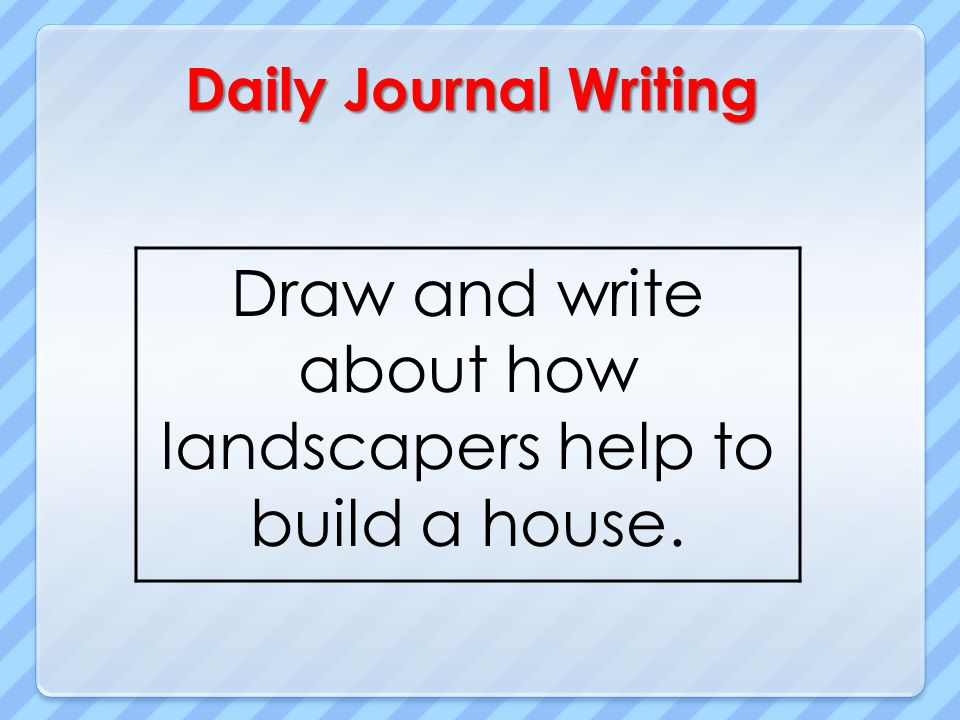 Daily Journal Writing Draw and write about how landscapers help to build a house.