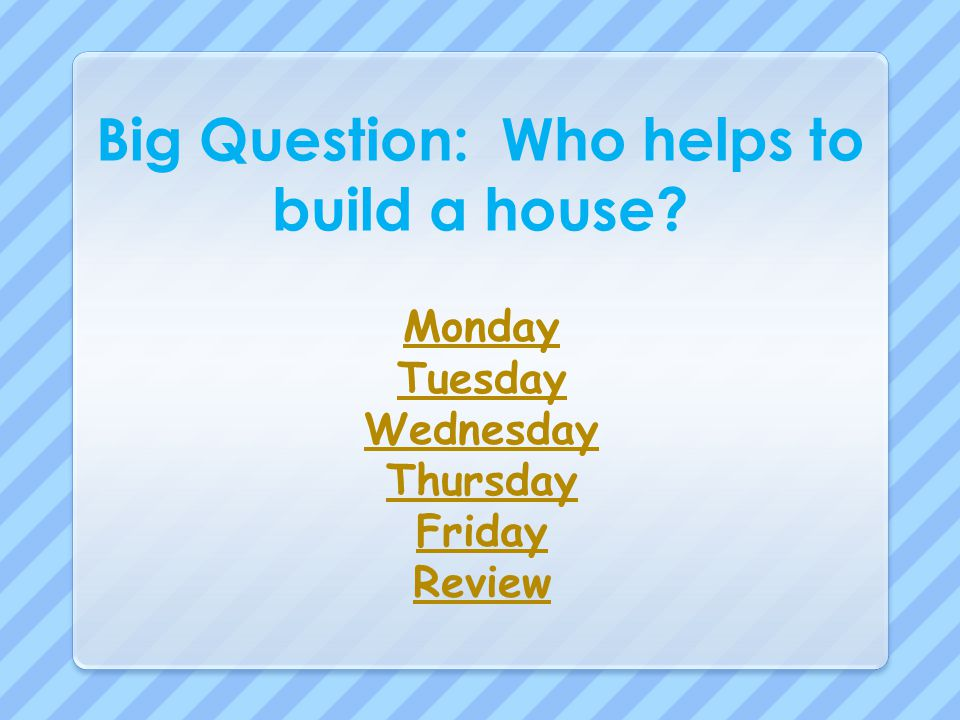 Big Question: Who helps to build a house? Monday Tuesday Wednesday Thursday Friday Review