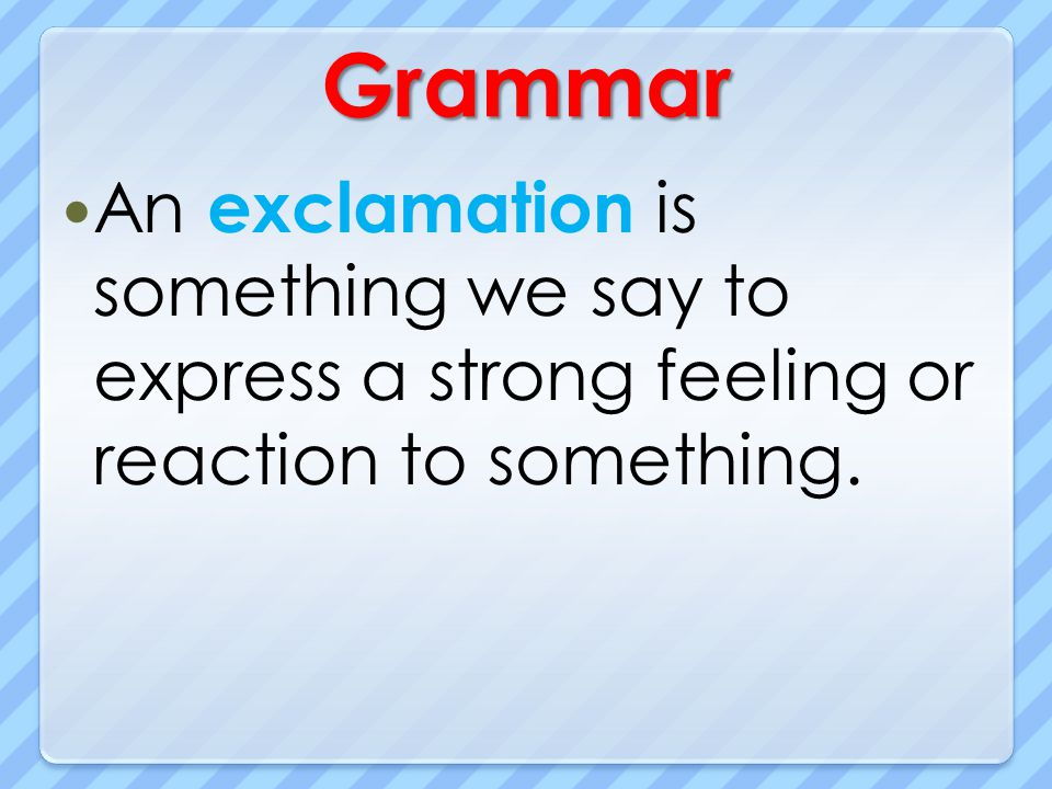 Grammar An exclamation is something we say to express a strong feeling or reaction to something.