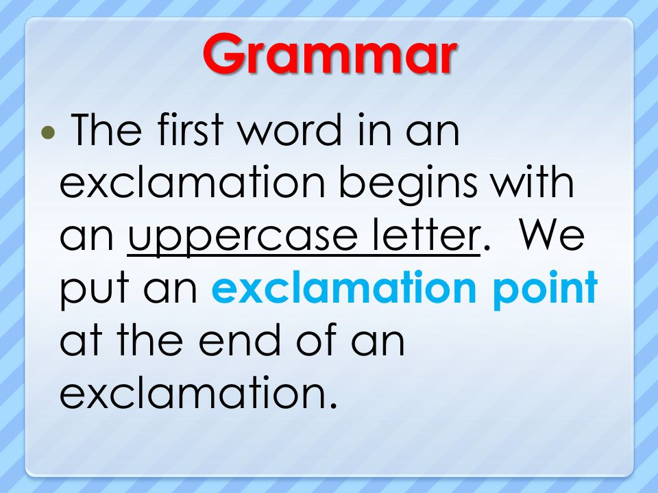 Grammar The first word in an exclamation begins with an uppercase letter. We put an exclamation point at the end of an exclamation.