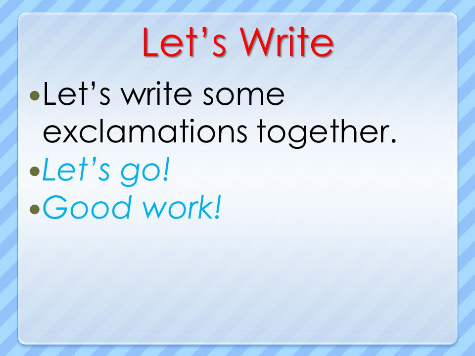 Lets Write Lets write some exclamations together. Lets go! Good work!