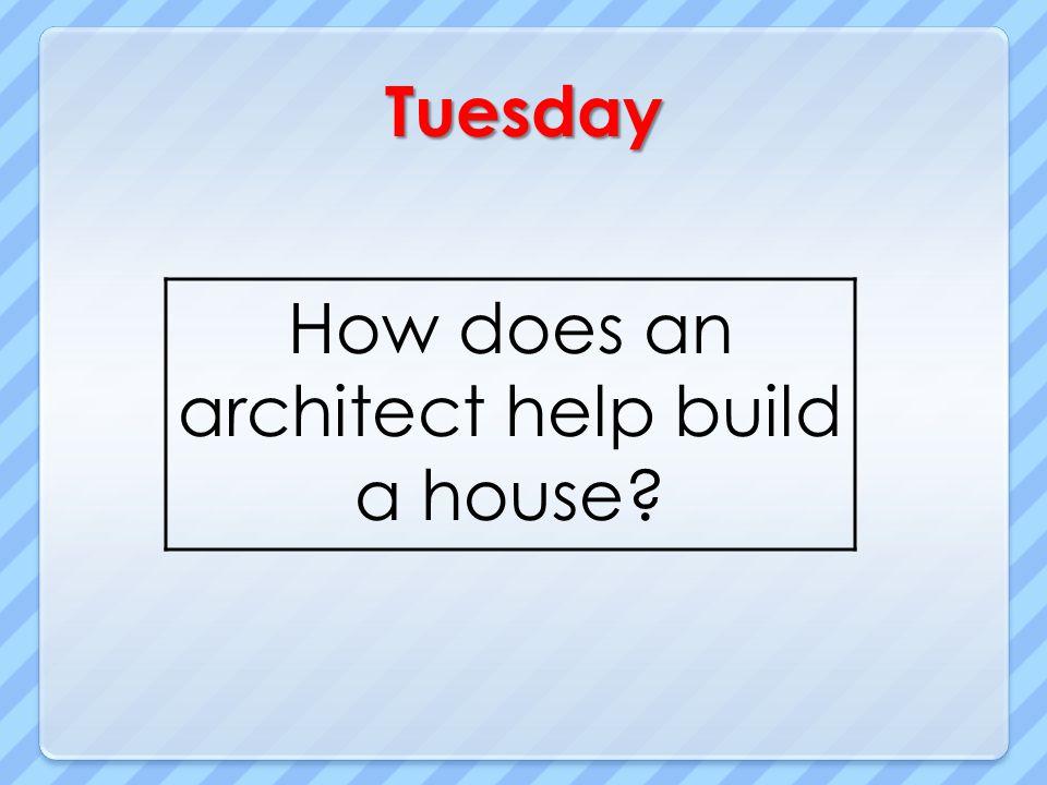 Tuesday How does an architect help build a house?