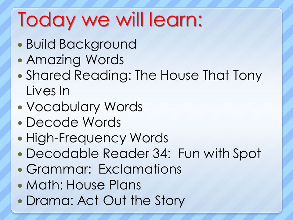 Today we will learn: Build Background Amazing Words Shared Reading: The House That Tony Lives In Vocabulary Words Decode Words High-Frequency Words De
