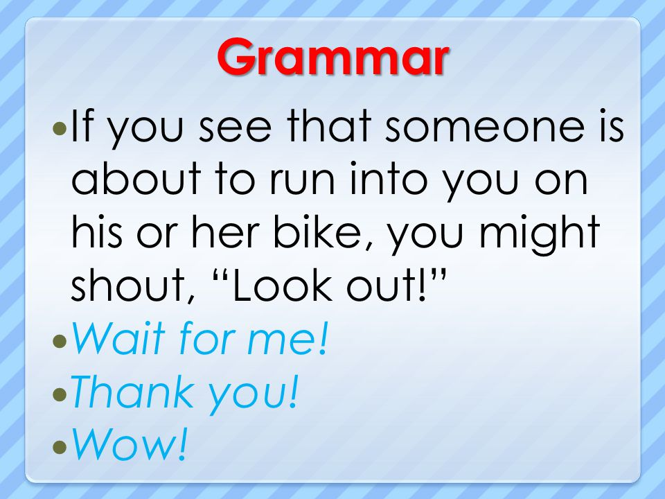 Grammar If you see that someone is about to run into you on his or her bike, you might shout, Look out! Wait for me! Thank you! Wow!