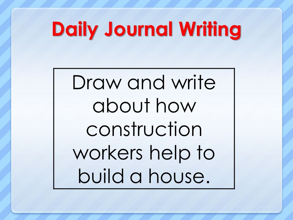 Daily Journal Writing Draw and write about how construction workers help to build a house.