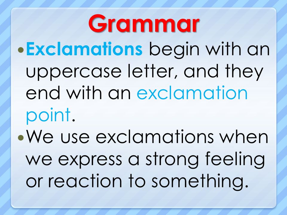 Grammar Exclamations begin with an uppercase letter, and they end with an exclamation point. We use exclamations when we express a strong feeling or r