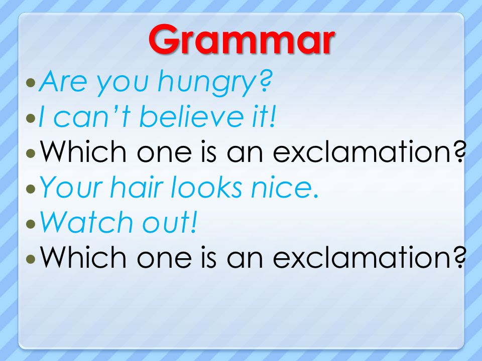 Grammar Are you hungry? I cant believe it! Which one is an exclamation? Your hair looks nice. Watch out! Which one is an exclamation?