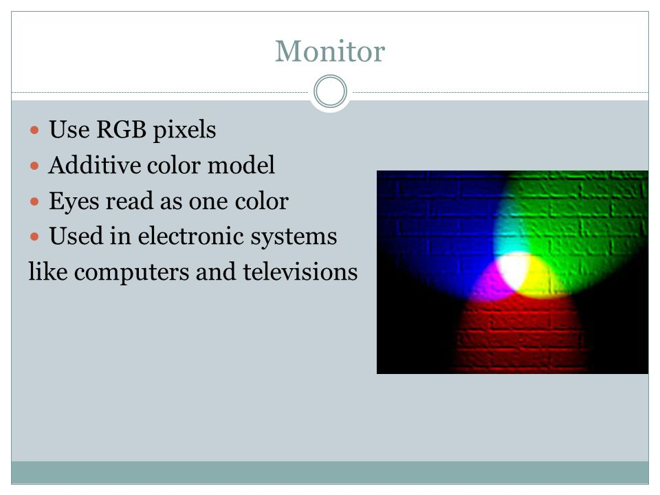 Monitor Use RGB pixels Additive color model Eyes read as one color Used in electronic systems like computers and televisions