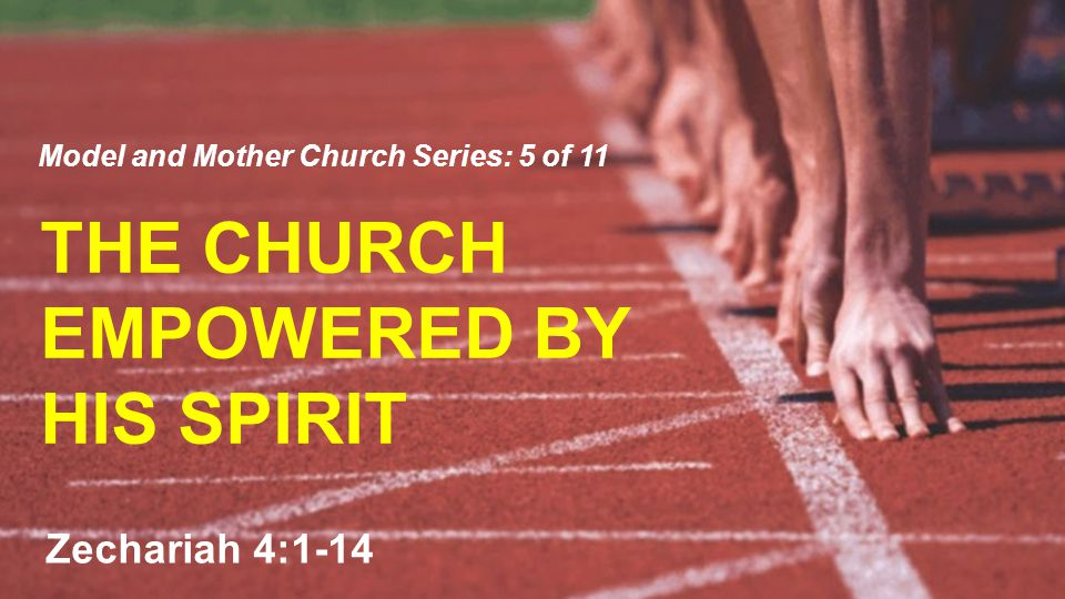 THE CHURCH EMPOWERED BY HIS SPIRIT Model and Mother Church Series: 5 of 11 Zechariah 4:1-14