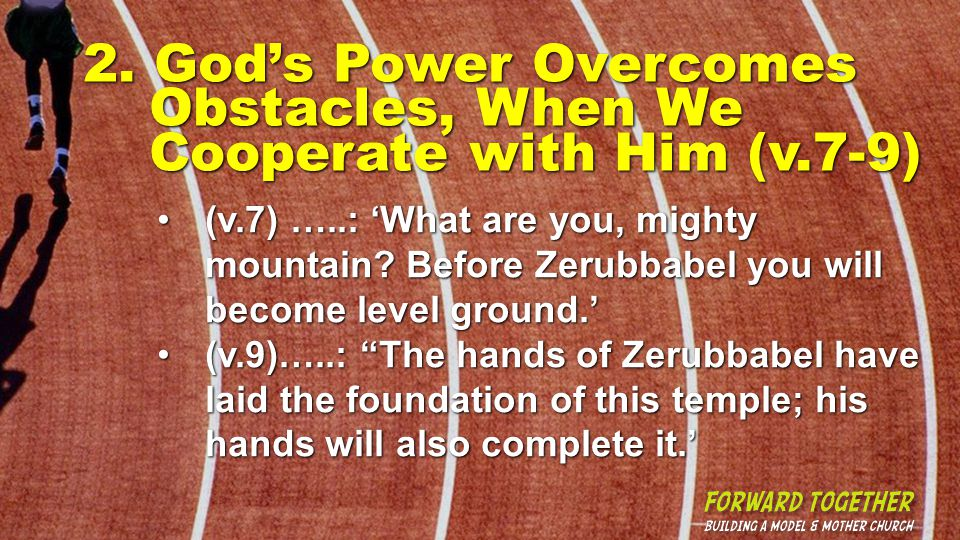 2. Gods Power Overcomes Obstacles, When We Cooperate with Him (v.7-9) (v.7) …..: What are you, mighty mountain? Before Zerubbabel you will become leve