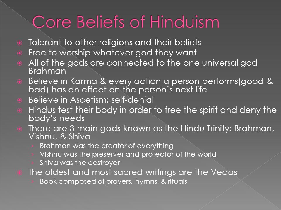 Tolerant to other religions and their beliefs Free to worship whatever god they want All of the gods are connected to the one universal god Brahman Believe in Karma & every action a person performs(good & bad) has an effect on the persons next life Believe in Ascetism: self-denial Hindus test their body in order to free the spirit and deny the bodys needs There are 3 main gods known as the Hindu Trinity: Brahman, Vishnu, & Shiva Brahman was the creator of everything Vishnu was the preserver and protector of the world Shiva was the destroyer The oldest and most sacred writings are the Vedas Book composed of prayers, hymns, & rituals