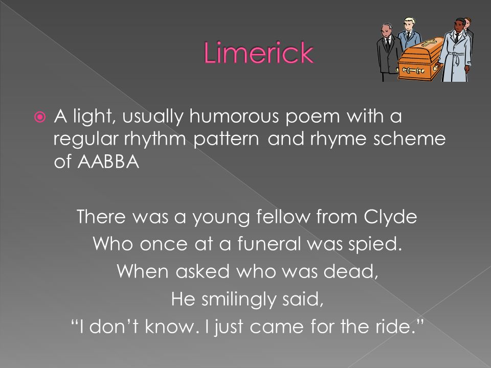 A light, usually humorous poem with a regular rhythm pattern and rhyme scheme of AABBA There was a young fellow from Clyde Who once at a funeral was s
