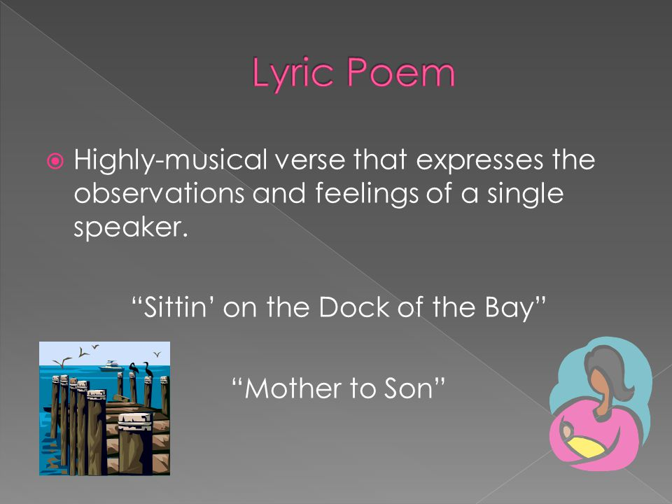 Highly-musical verse that expresses the observations and feelings of a single speaker. Sittin on the Dock of the Bay Mother to Son