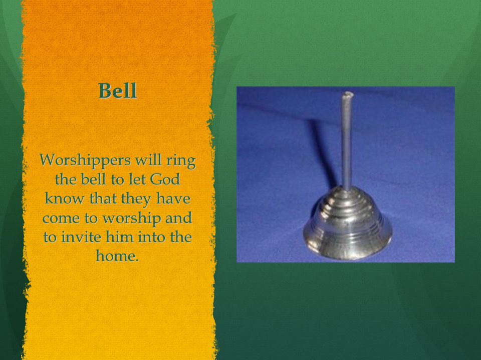 Bell Worshippers will ring the bell to let God know that they have come to worship and to invite him into the home.