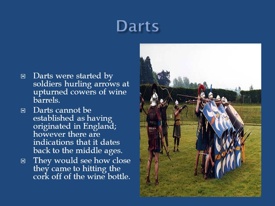 Darts were started by soldiers hurling arrows at upturned cowers of wine barrels.