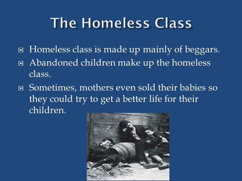 Homeless class is made up mainly of beggars. Abandoned children make up the homeless class.