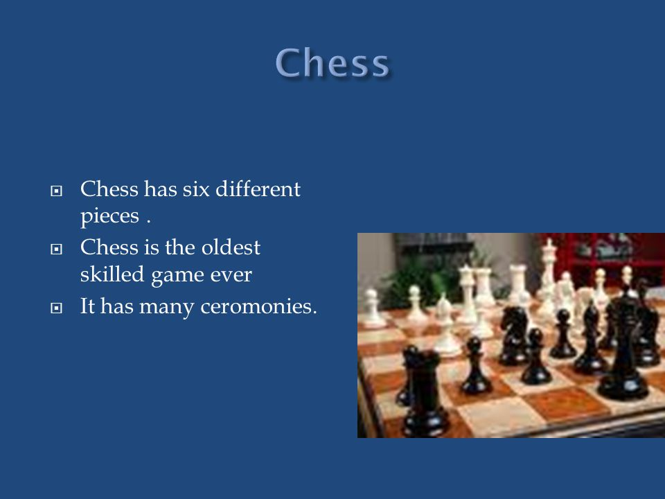 Chess has six different pieces. Chess is the oldest skilled game ever It has many ceromonies.