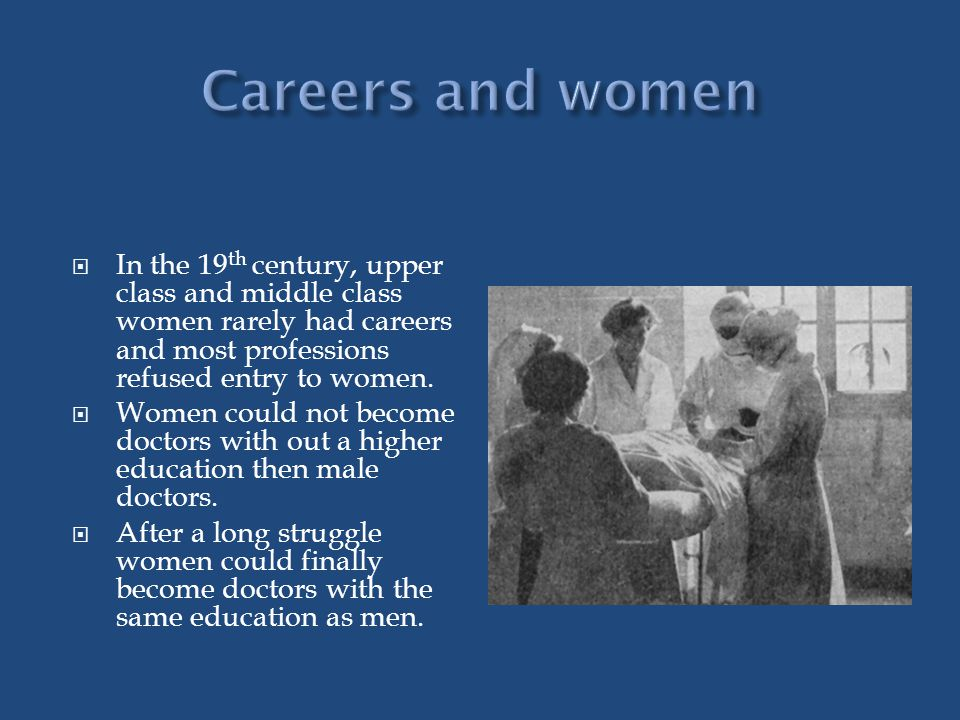 In the 19 th century, upper class and middle class women rarely had careers and most professions refused entry to women.