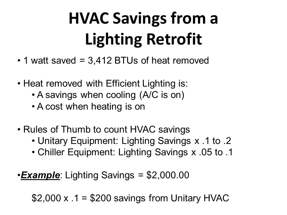 Other Benefits from Energy Efficient Lighting Retrofit Improved Color Rendition/Visibility in Space Longer Lamp Life Less Maintenance (Normally a result of longer lamp life) Adjust to target light levels (IES) Improved Controls HVAC Savings – Typically 5% above lighting savings for cooled spaces Tax Incentives – Generally tax deductions Incentive from Utility Rebates – Both Progress & Duke have programs