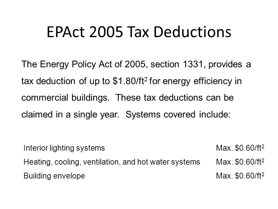 Highlights of the Federal Energy Policy Act of 2005 30% tax credit for residential solar thermal or photovoltaic energy systems up to a credit of $2,000 Does not apply to pool heating systems 30% tax credit up to $500 for energy efficient windows, doors, heating & cooling equipment, and insulation Tax deductions up to $1.80 per square foot for energy efficiency improvements in commercial buildings.