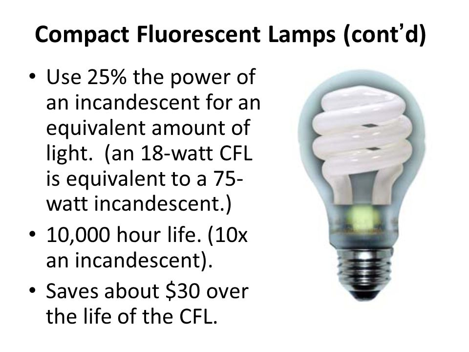 Compact Fluorescent -CFL Excellent color available – comparable to incandescent Many choices (sizes, shapes, wattages, output, etc.) Wide Range of CRI and Color Temperatures Energy Efficient (3.5 to 4 times incandescent) Long Life (generally 10,000 hours – lasts 12 times longer than standard 750 hour incandescent lamps) Less expensive dimming now available down to 5% output Available for outdoor use with amalgam technology
