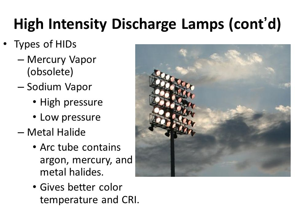 High Intensity Discharge Lamps (contd) Arc tube can be filled by various types of gases and metal salts.