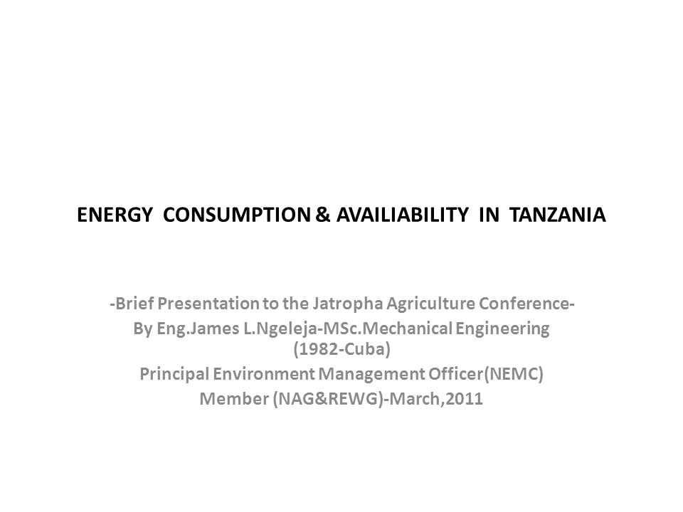 ENERGY CONSUMPTION & AVAILIABILITY IN TANZANIA -Brief Presentation to the Jatropha Agriculture Conference- By Eng.James L.Ngeleja-MSc.Mechanical Engineering (1982-Cuba) Principal Environment Management Officer(NEMC) Member (NAG&REWG)-March,2011