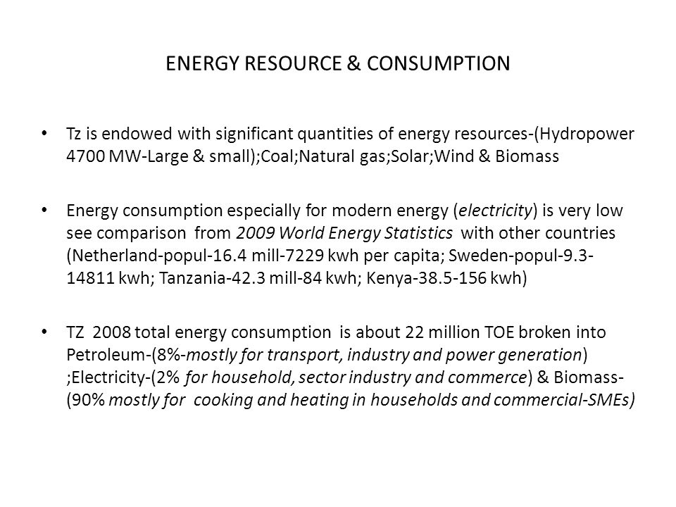 ENERGY RESOURCE & CONSUMPTION Tz is endowed with significant quantities of energy resources-(Hydropower 4700 MW-Large & small);Coal;Natural gas;Solar;Wind & Biomass Energy consumption especially for modern energy (electricity) is very low see comparison from 2009 World Energy Statistics with other countries (Netherland-popul-16.4 mill-7229 kwh per capita; Sweden-popul-9.3- 14811 kwh; Tanzania-42.3 mill-84 kwh; Kenya-38.5-156 kwh) TZ 2008 total energy consumption is about 22 million TOE broken into Petroleum-(8%-mostly for transport, industry and power generation) ;Electricity-(2% for household, sector industry and commerce) & Biomass- (90% mostly for cooking and heating in households and commercial-SMEs)