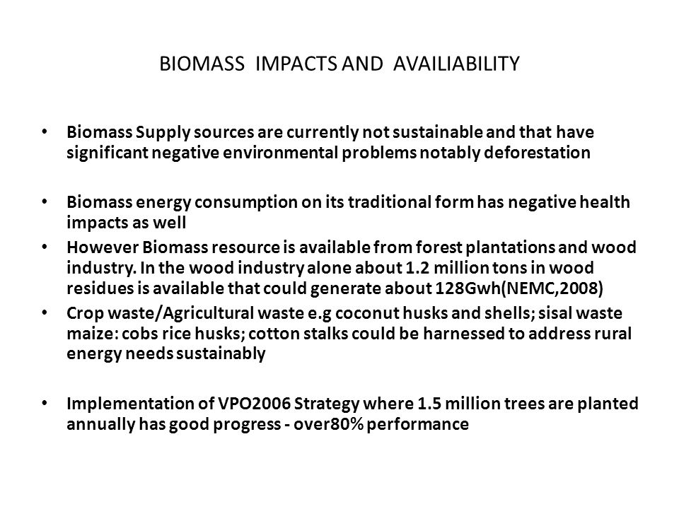 BIOMASS IMPACTS AND AVAILIABILITY Biomass Supply sources are currently not sustainable and that have significant negative environmental problems notably deforestation Biomass energy consumption on its traditional form has negative health impacts as well However Biomass resource is available from forest plantations and wood industry.