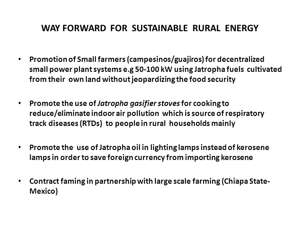 WAY FORWARD FOR SUSTAINABLE RURAL ENERGY Promotion of Small farmers (campesinos/guajiros) for decentralized small power plant systems e.g 50-100 kW using Jatropha fuels cultivated from their own land without jeopardizing the food security Promote the use of Jatropha gasifier stoves for cooking to reduce/eliminate indoor air pollution which is source of respiratory track diseases (RTDs) to people in rural households mainly Promote the use of Jatropha oil in lighting lamps instead of kerosene lamps in order to save foreign currency from importing kerosene Contract faming in partnership with large scale farming (Chiapa State- Mexico)