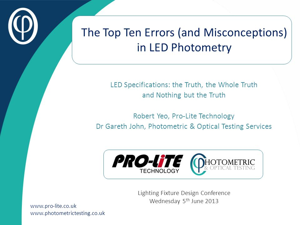www.pro-lite.co.uk www.photometrictesting.co.uk The Top Ten Errors (and Misconceptions) in LED Photometry LED Specifications: the Truth, the Whole Tru