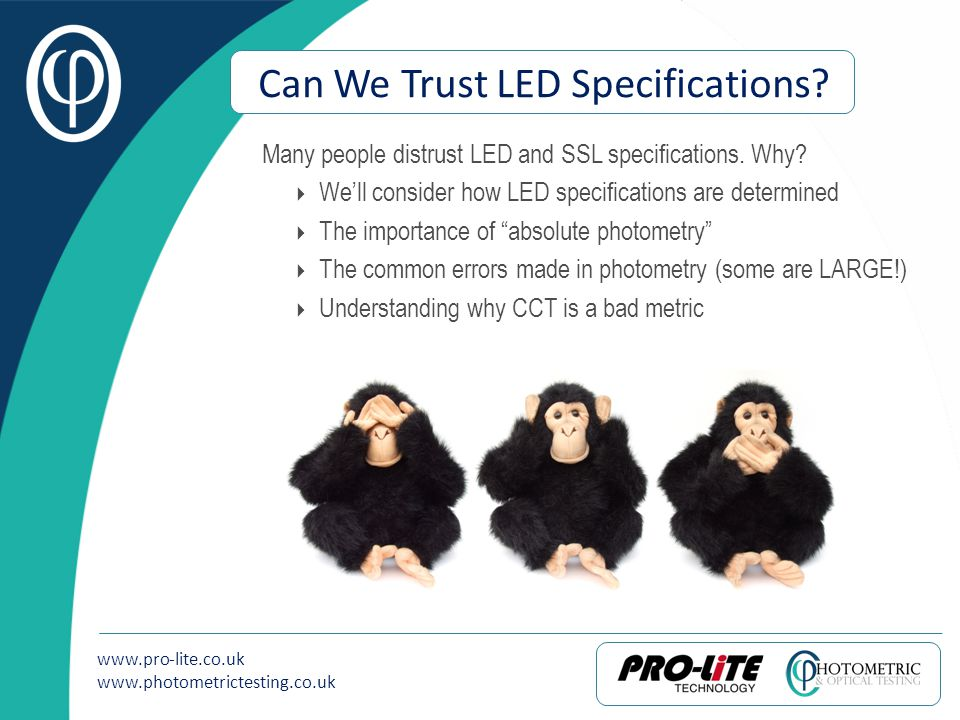 www.pro-lite.co.uk www.photometrictesting.co.uk Can We Trust LED Specifications? Many people distrust LED and SSL specifications. Why? Well consider h