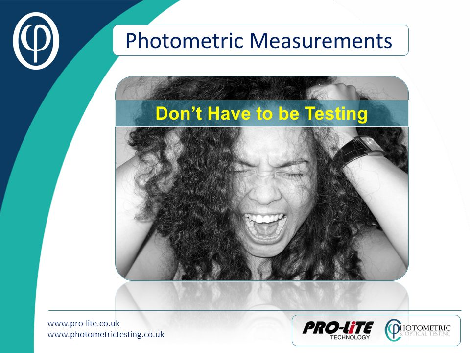 www.pro-lite.co.uk www.photometrictesting.co.uk Photometric Measurements Dont Have to be Testing