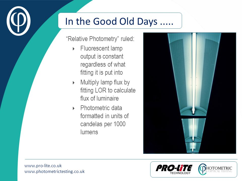 www.pro-lite.co.uk www.photometrictesting.co.uk In the Good Old Days..... Relative Photometry ruled: Fluorescent lamp output is constant regardless of