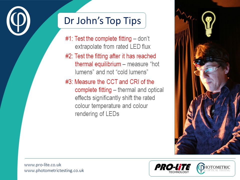 www.pro-lite.co.uk www.photometrictesting.co.uk Dr Johns Top Tips #1: Test the complete fitting – dont extrapolate from rated LED flux #2: Test the fi