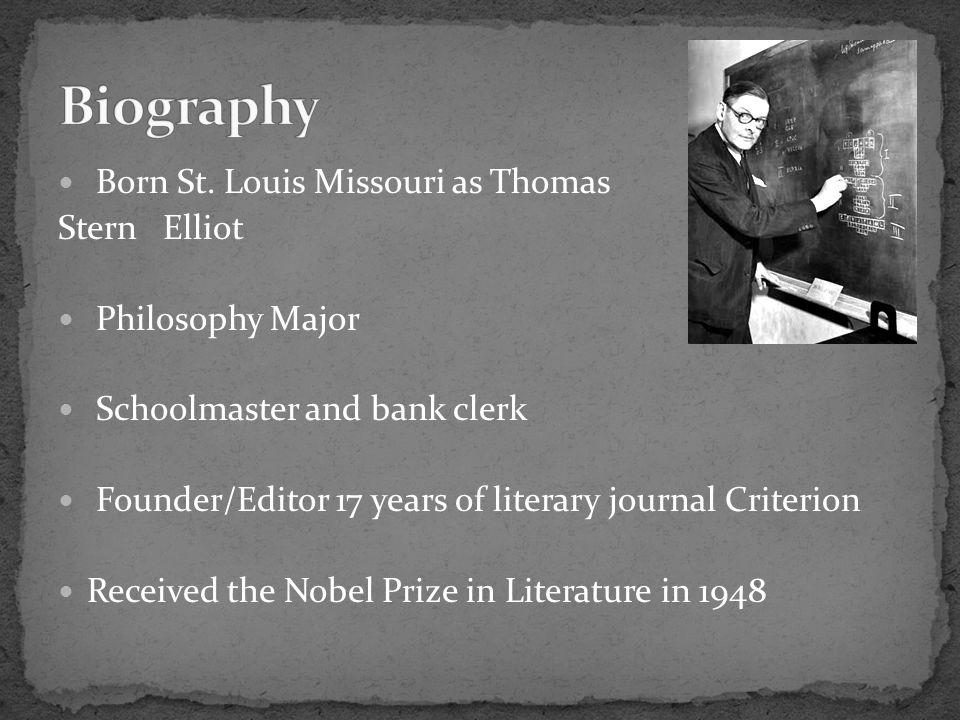 Born St. Louis Missouri as Thomas Stern Elliot Philosophy Major Schoolmaster and bank clerk Founder/Editor 17 years of literary journal Criterion Rece