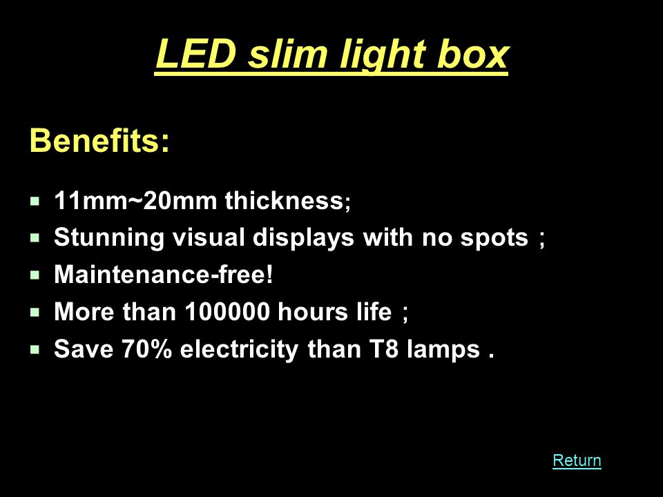 LED slim light box Benefits: 11mm~20mm thickness ; Stunning visual displays with no spots Maintenance-free.