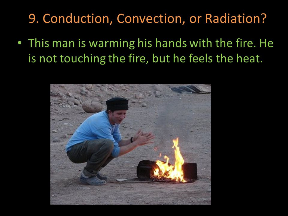 9. Conduction, Convection, or Radiation? This man is warming his hands with the fire. He is not touching the fire, but he feels the heat.